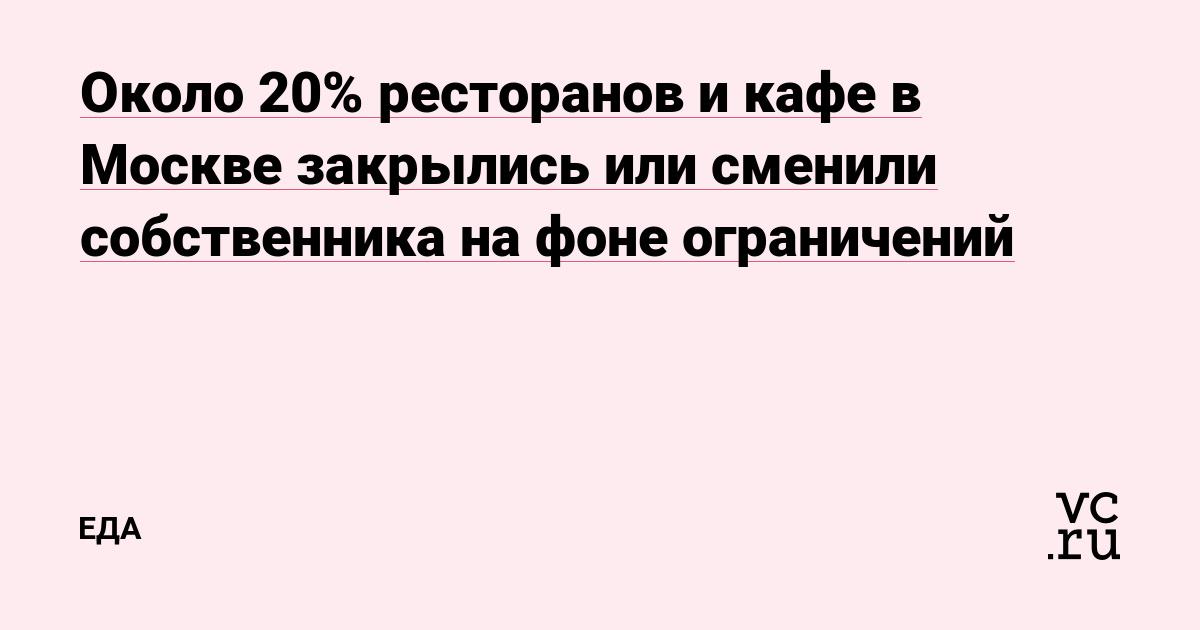 Около 20% ресторанов и кафе в Москве закрылись или сменили собственника на фоне ограничений