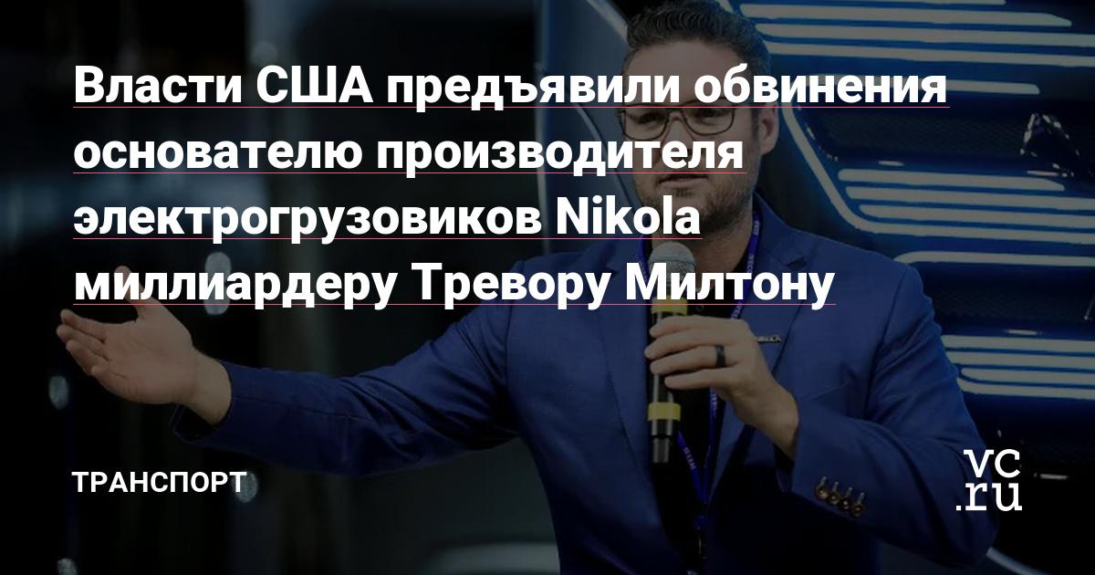 Власти США предъявили обвинения основателю производителя электрогрузовиков Nikola миллиардеру Тревору Милтону