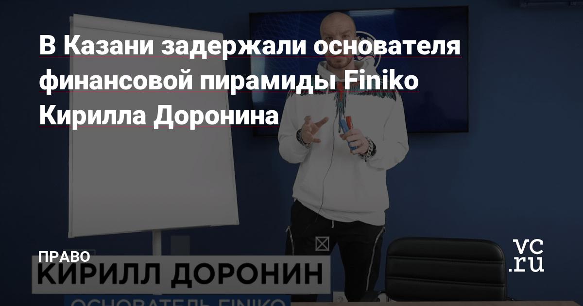 В Казани задержали основателя финансовой пирамиды Finiko Кирилла Доронина
