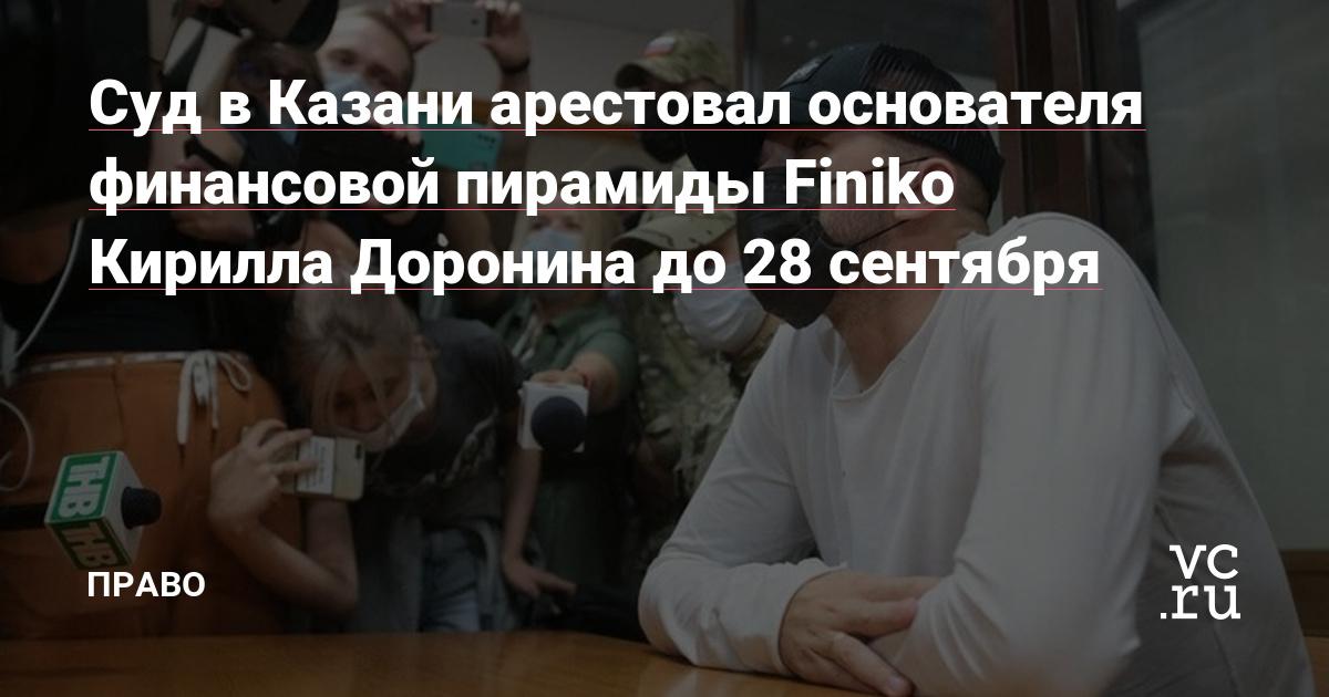 Суд в Казани арестовал основателя финансовой пирамиды Finiko Кирилла Доронина до 28 сентября