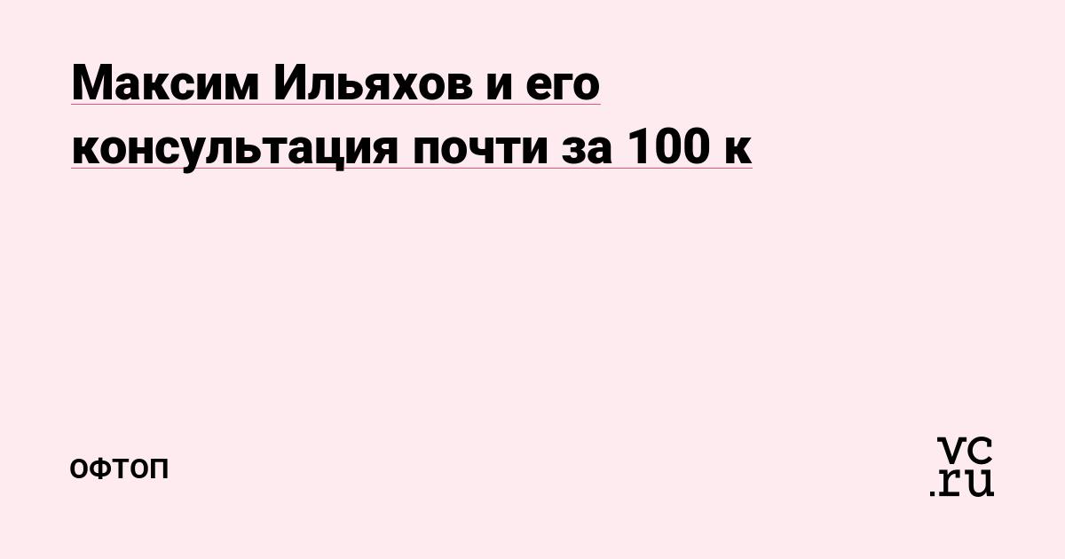 Максим Ильяхов и его консультация почти за 100 к