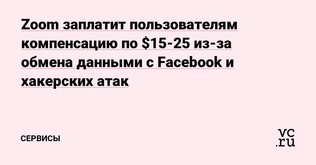 Zoom заплатит пользователям компенсацию в $15-25 из-за обмена данными с Facebook и хакерских атак