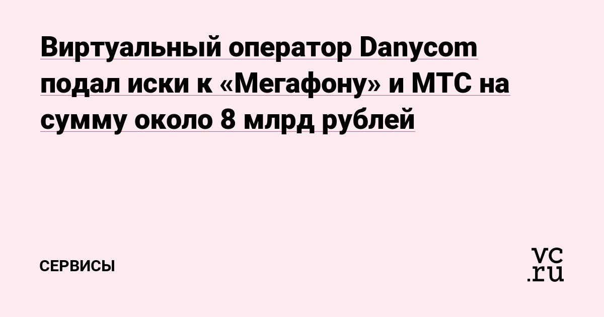 Виртуальный оператор Danycom подал иски к «Мегафону» и МТС на сумму около 8 млрд рублей