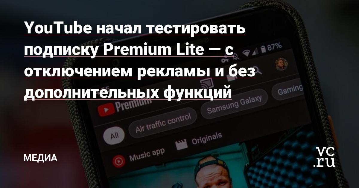 YouTube начал тестировать подписку Premium Lite — с отключением рекламы и без дополнительных функций