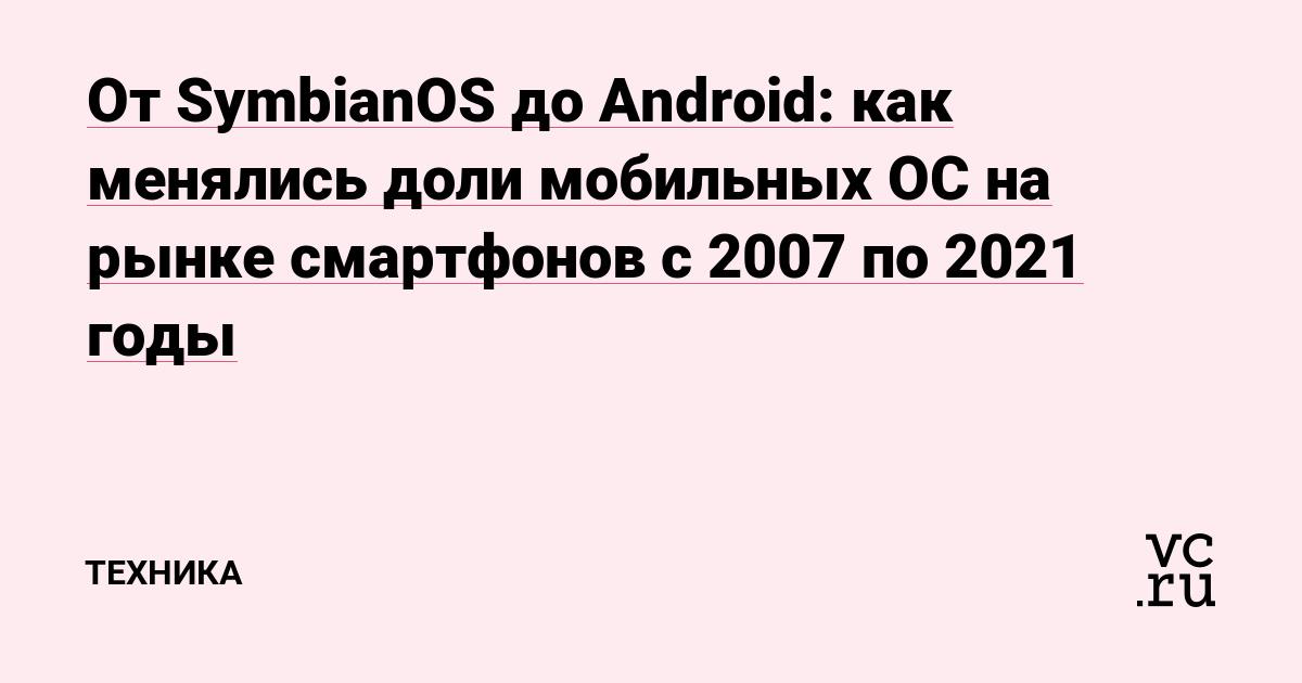 От SymbianOS до Android: как менялись доли мобильных ОС на рынке смартфонов с 2007 по 2021 годы