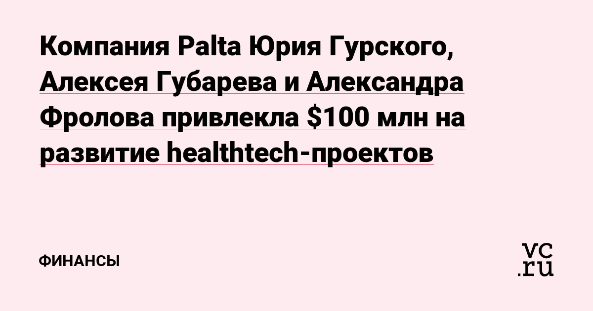 Компания Palta Юрия Гурского, Алексея Губарева и Александра Фролова привлекла $100 млн на развитие healthtech-проектов
