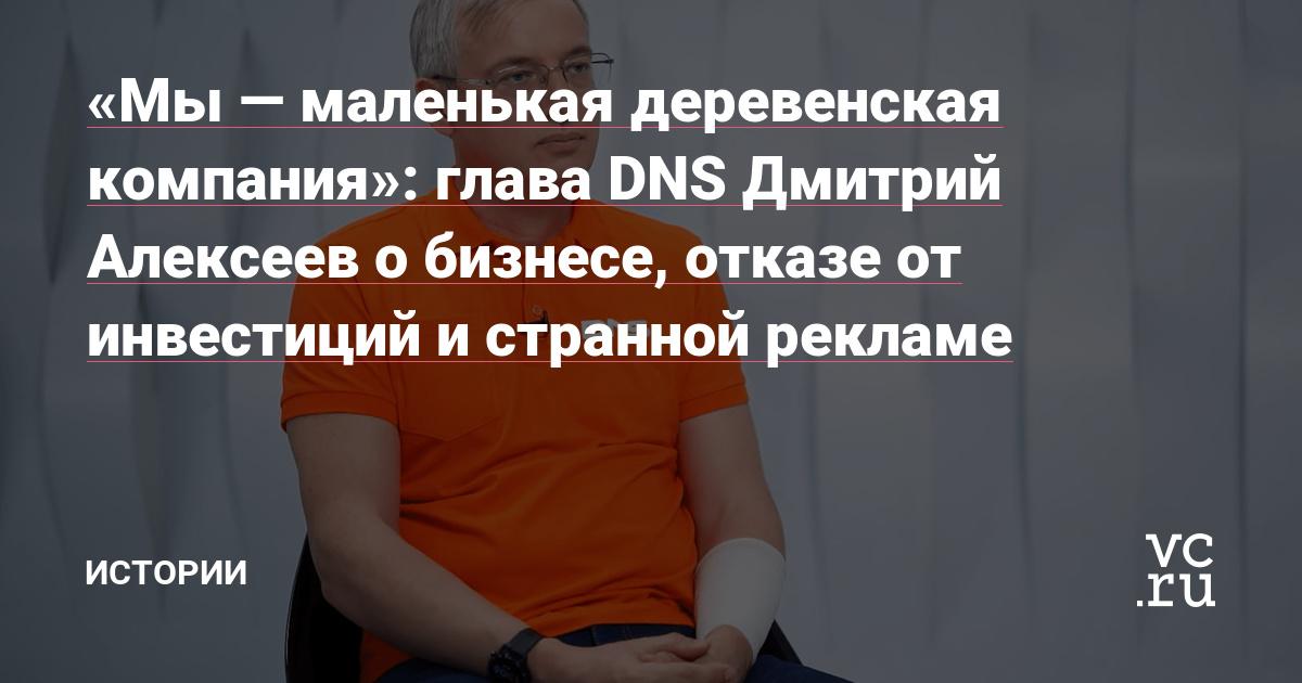 «Мы — маленькая деревенская компания»: глава DNS Дмитрий Алексеев о бизнесе, отказе от инвестиций и странной рекламе