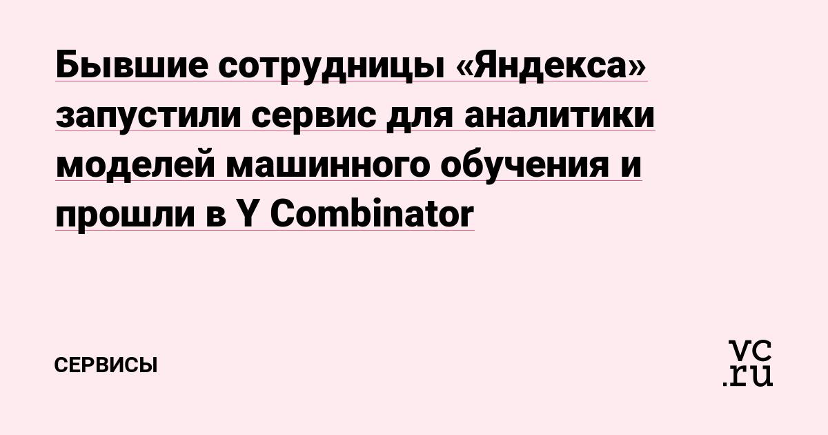 Бывшие сотрудницы «Яндекса» запустили сервис для аналитики моделей машинного обучения и прошли в Y Combinator