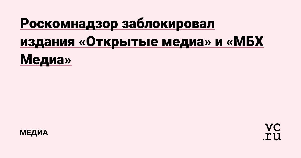 Роскомнадзор заблокировал издания «Открытые медиа» и «МБХ Медиа»