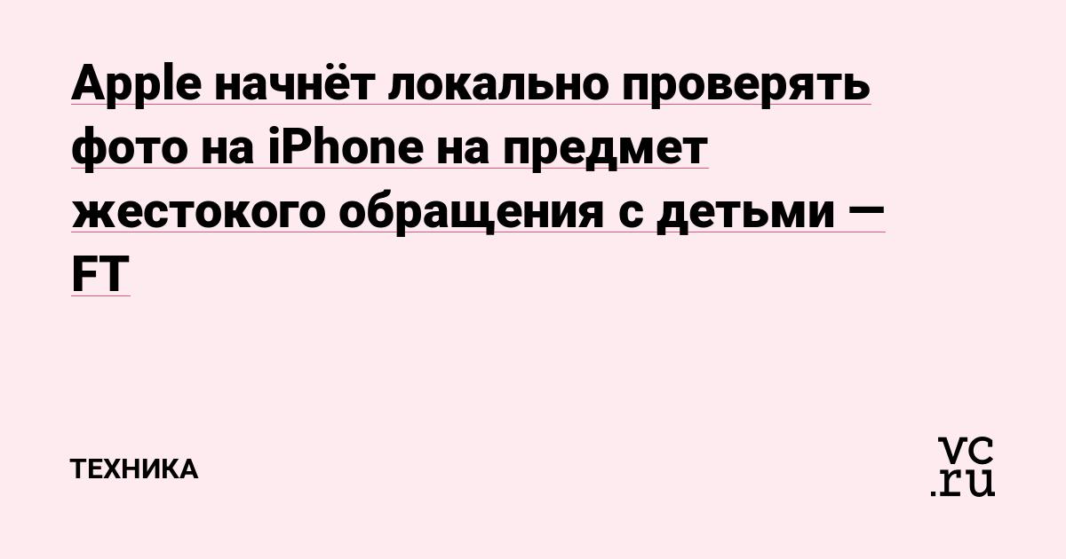 Apple начнёт локально проверять фото на iPhone на предмет жестокого обращения с детьми — FT