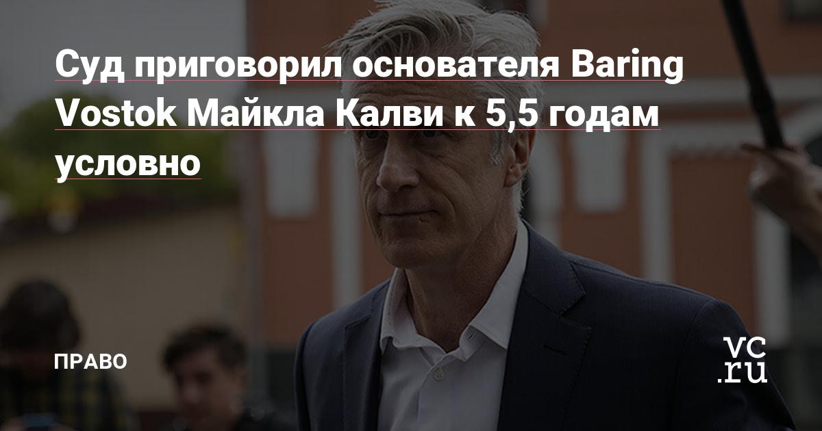 Суд приговорил основателя Baring Vostok Майкла Калви к 5,5 годам условно