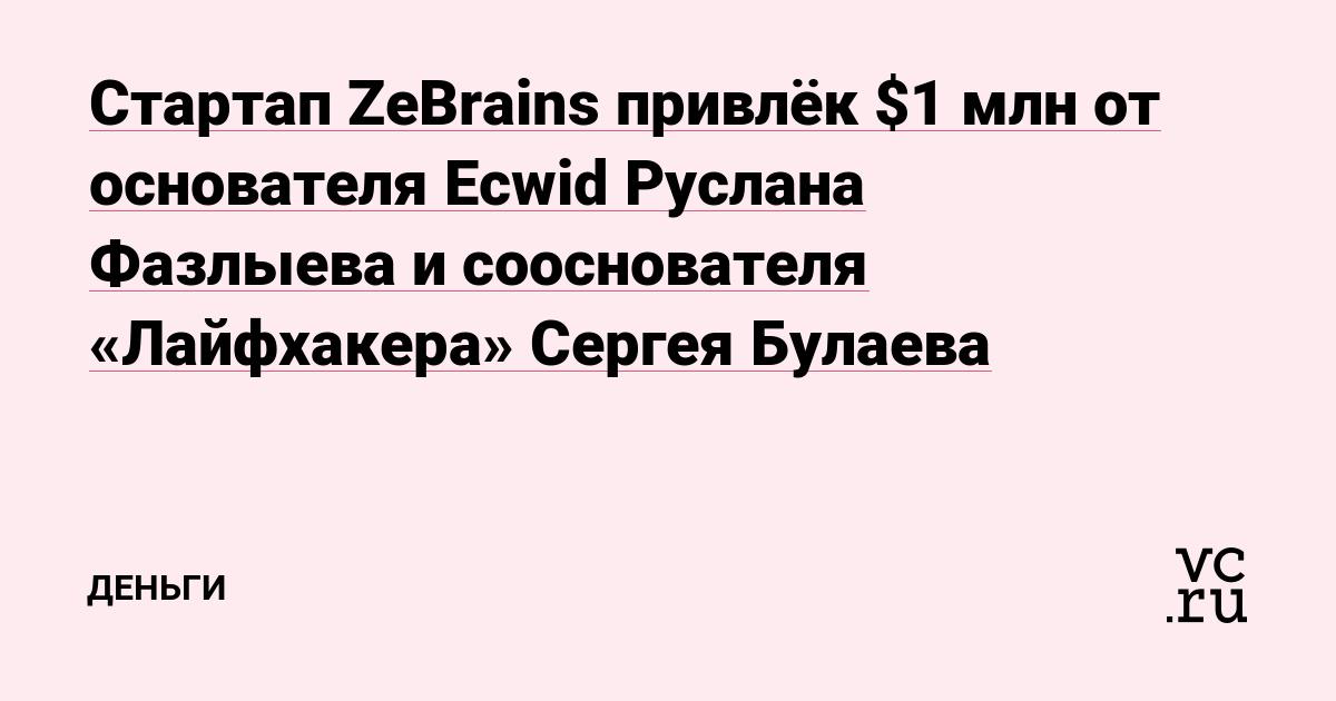 Стартап ZeBrains привлёк $1 млн от основателя Ecwid Руслана Фазлыева и сооснователя «Лайфхакера» Сергея Булаева