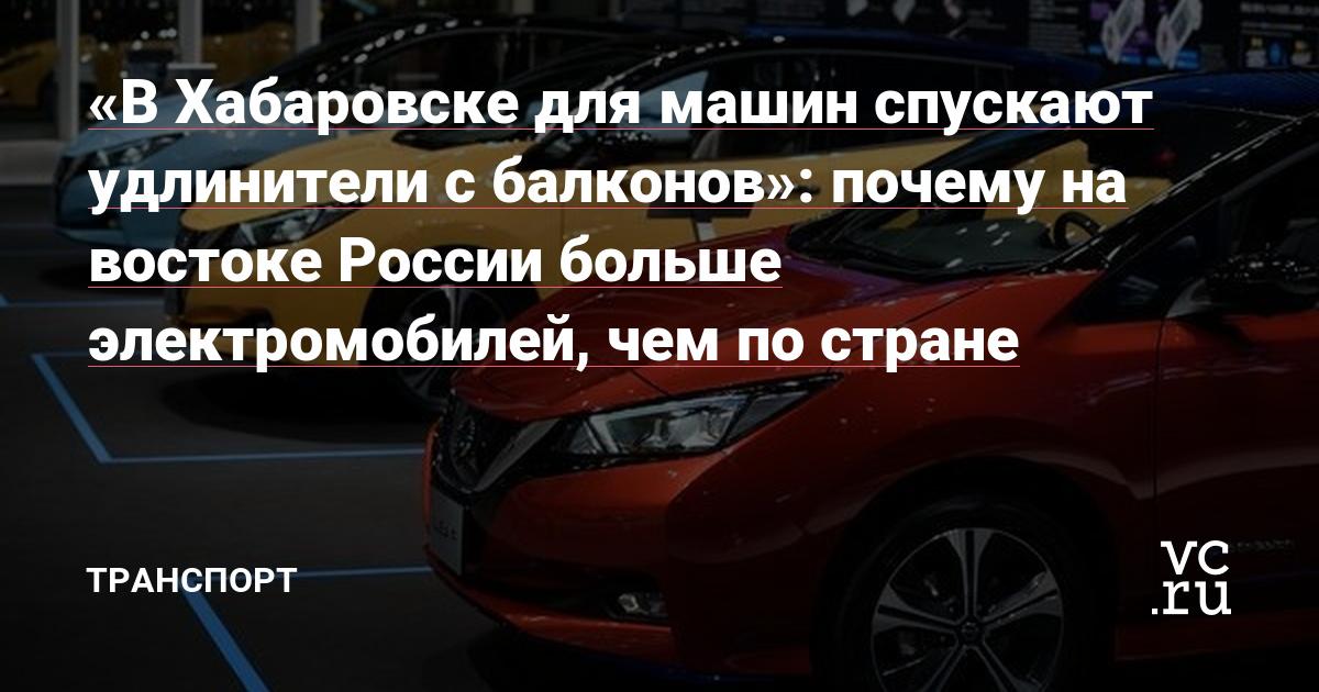 «В Хабаровске для машин спускают удлинители с балконов»: почему на востоке России больше электромобилей, чем по стране