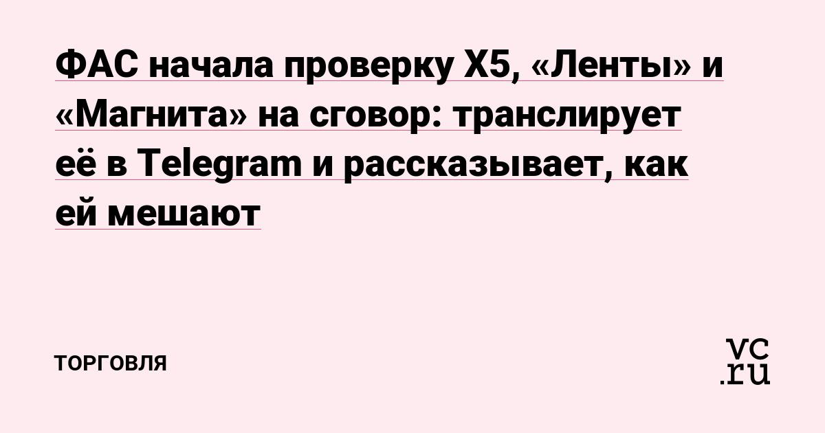 ФАС начала проверку X5, «Ленты» и «Магнита» на сговор: транслирует её в Telegram и рассказывает, как ей мешают