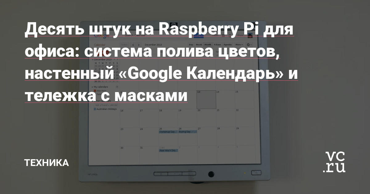Десять штук на Raspberry Pi для офиса: система полива цветов, настенный «Google Календарь» и тележка с масками