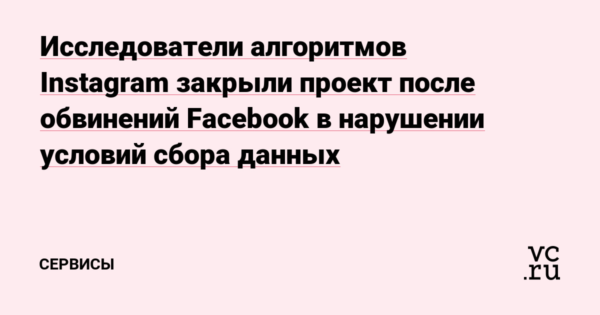 Исследователи алгоритмов Instagram закрыли проект после обвинений Facebook в нарушении условий сбора данных