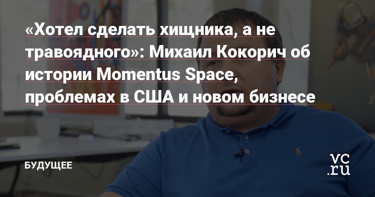 «Хотел сделать хищника, а не травоядного»: Михаил Кокорич об истории Momentus Space, проблемах в США и новом бизнесе