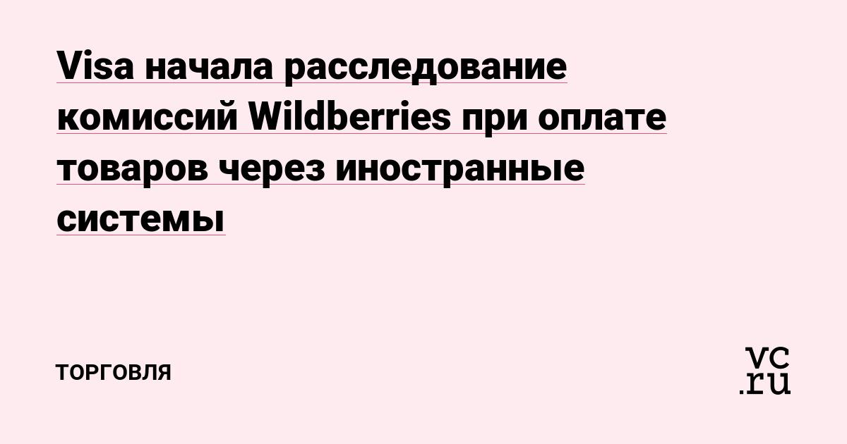 Visa начала расследование комиссий Wildberries при оплате товаров через иностранные системы