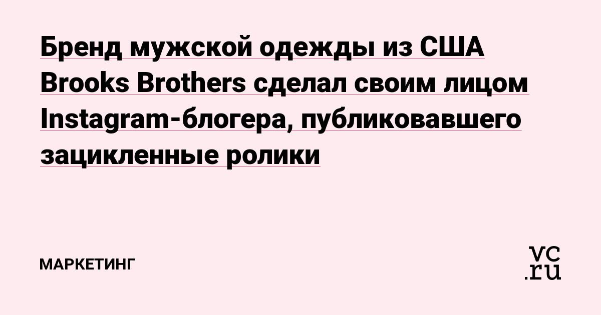 07867160ba17 Бренд мужской одежды из США Brooks Brothers сделал своим лицом  Instagram-блогера, публиковавшего зацикленные ролики — Маркетинг на vc.ru