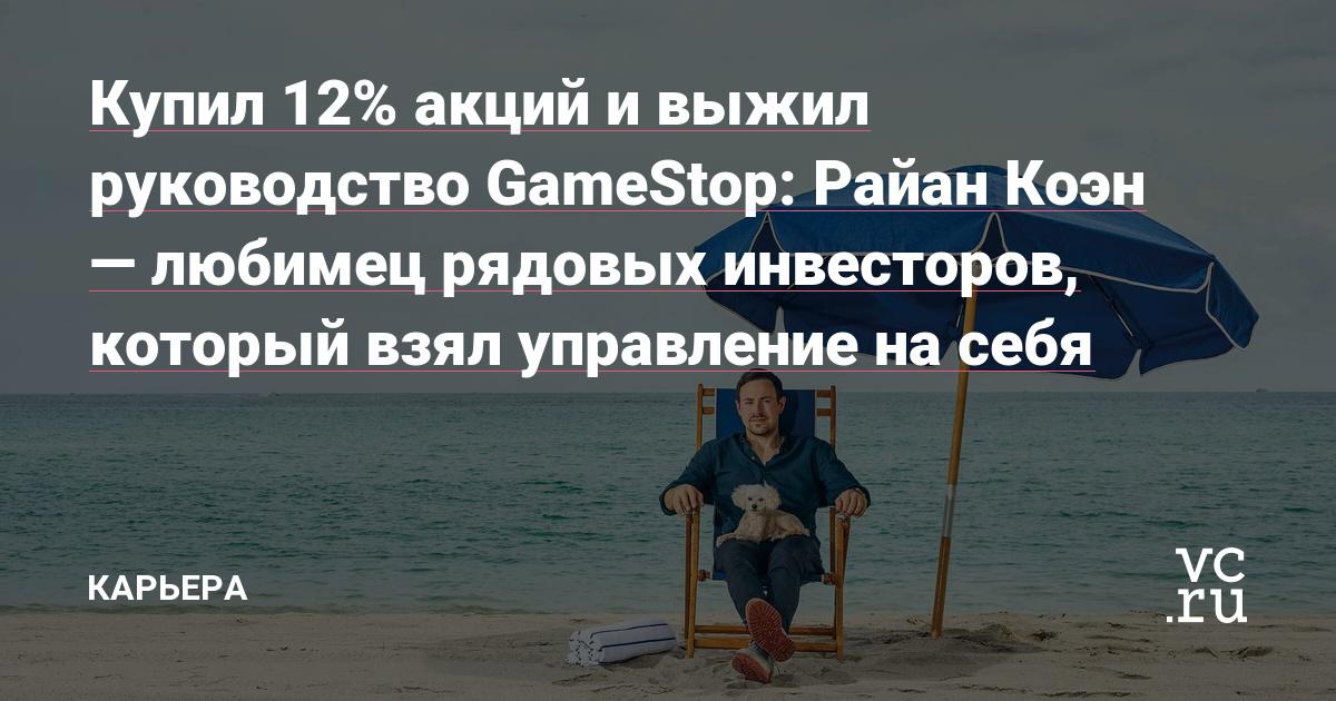 Купил 12% акций и выжил руководство GameStop: Райан Коэн — любимец рядовых инвесторов, который взял управление на себя