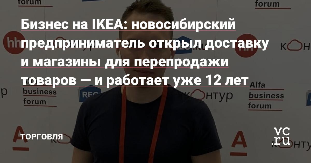 Бизнес на IKEA: новосибирский предприниматель открыл доставку и магазины для перепродажи товаров — и работает уже 12 лет