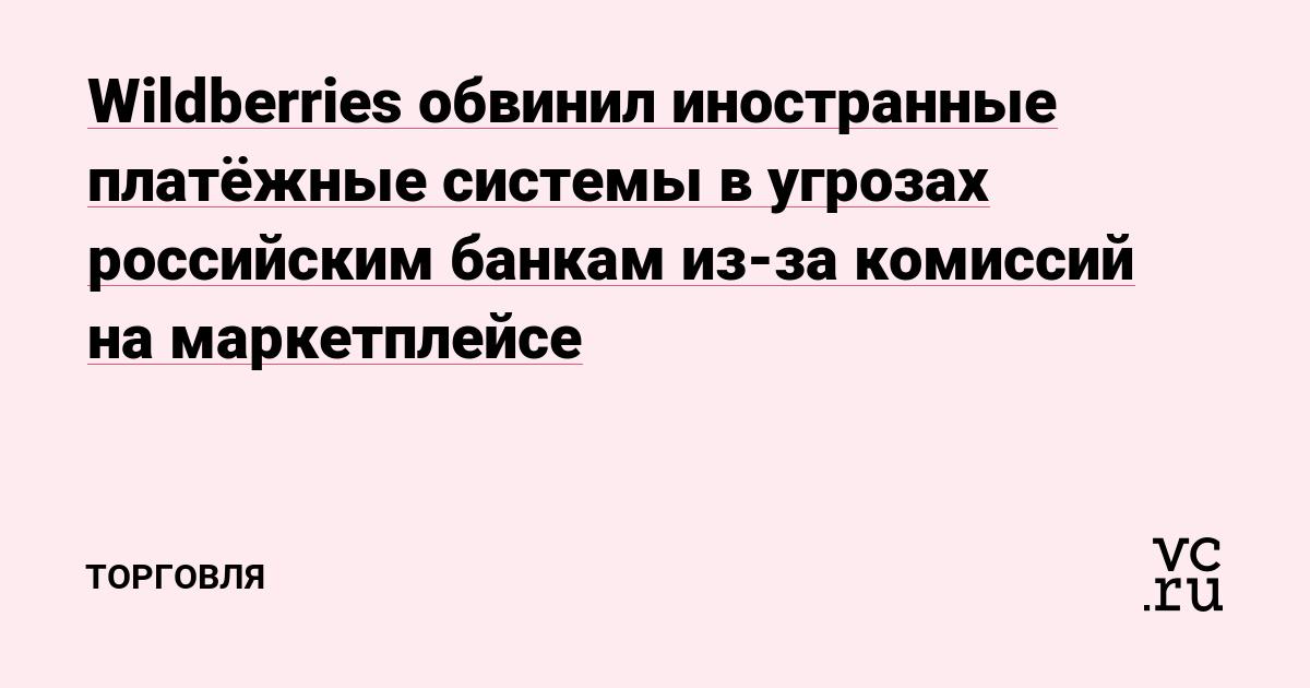 Wildberries обвинил иностранные платёжные системы в угрозах российским банкам из-за комиссий на маркетплейсе