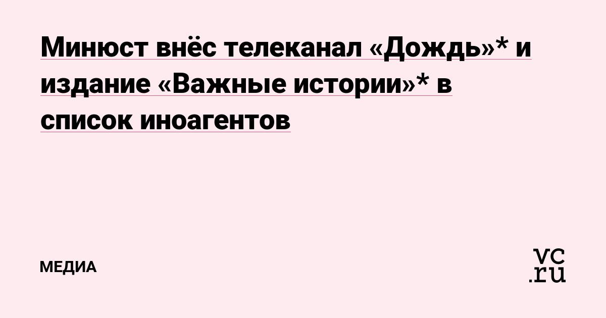 Минюст внёс телеканал «Дождь» и издание «Важные истории» в список иноагентов