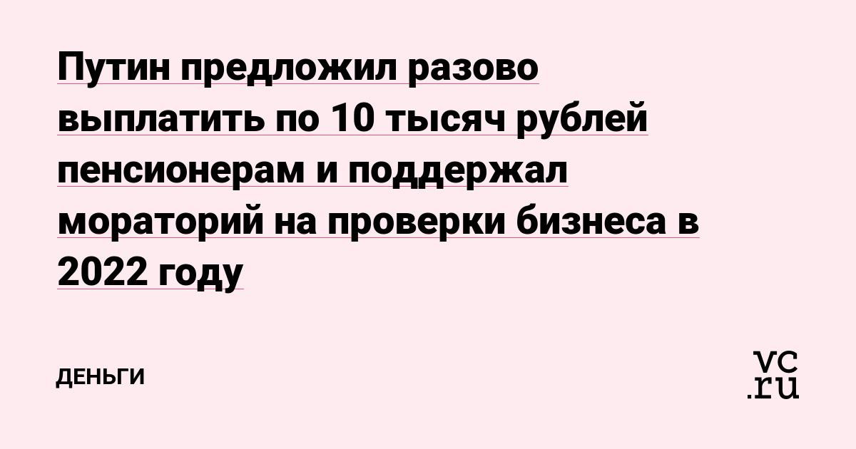 Путин предложил разово выплатить по 10 тысяч рублей пенсионерам и поддержал мораторий на проверки бизнеса в 2022 году