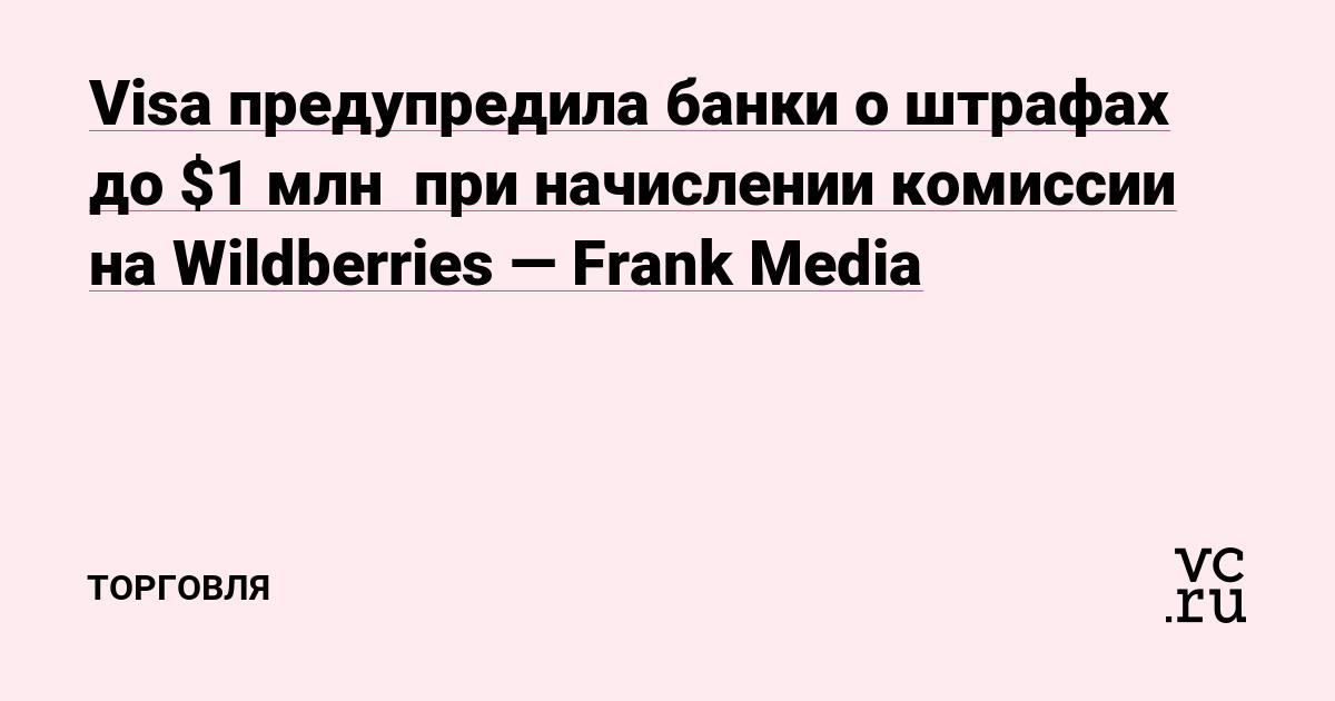 Visa предупредила банки о штрафах до $1 млн  при начислении комиссии на Wildberries — Frank Media