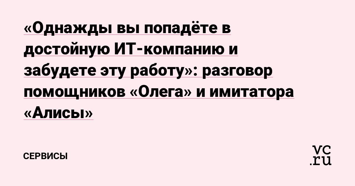 «Однажды вы попадёте в достойную ИТ-компанию и забудете эту работу»: разговор помощников «Олега» и имитатора «Алисы»