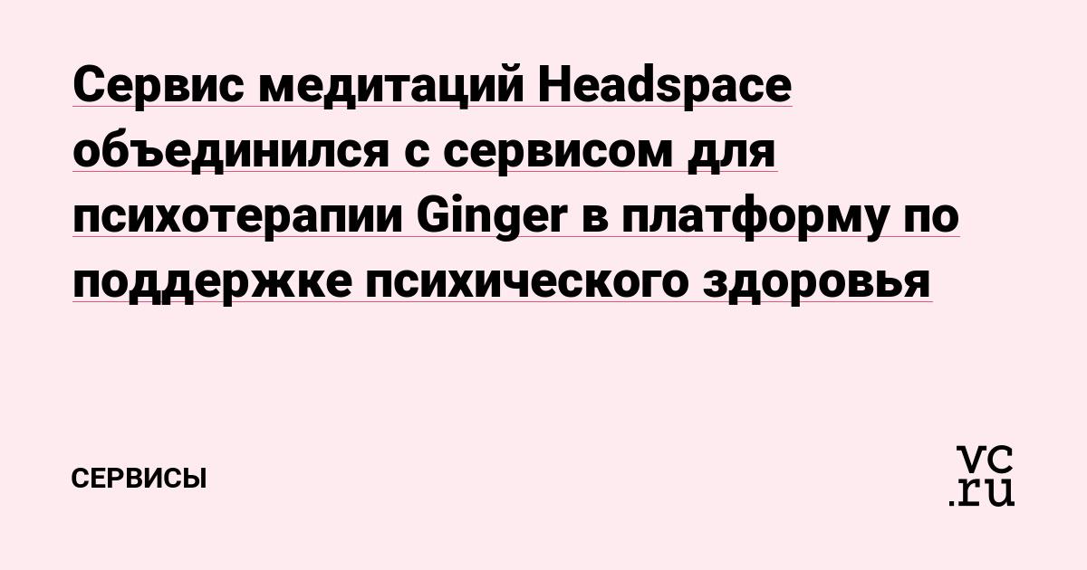 Сервис медитаций Headspace объединился с сервисом для психотерапии Ginger в платформу по поддержке психического здоровья