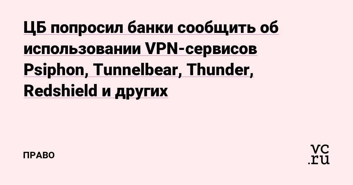 ЦБ попросил банки сообщить об использовании VPN-сервисов Psiphon, Tunnelbear, Thunder, Redshield и других