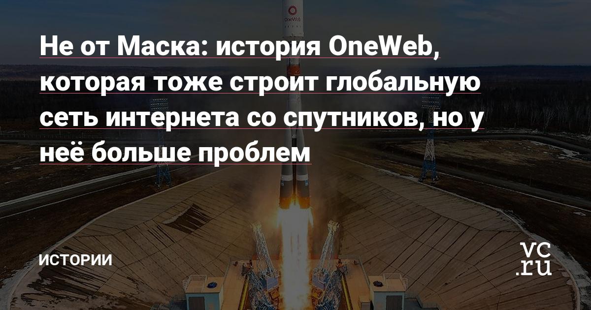 Не от Маска: история OneWeb, которая тоже строит глобальную сеть интернета со спутников, но у неё больше проблем
