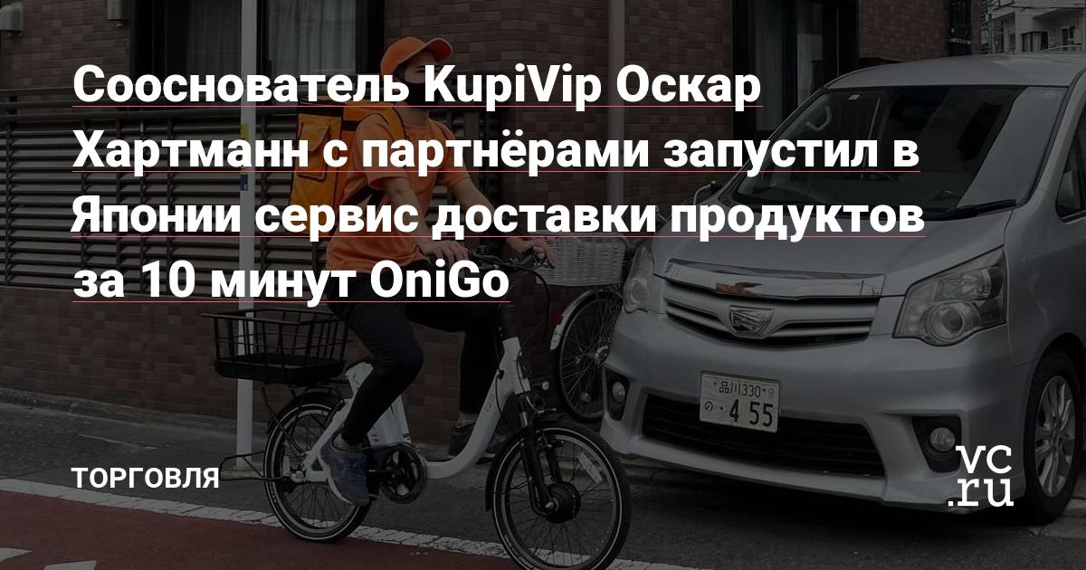 Сооснователь KupiVip Оскар Хартманн с партнёрами запустил в Японии сервис доставки продуктов за 10 минут OniGo