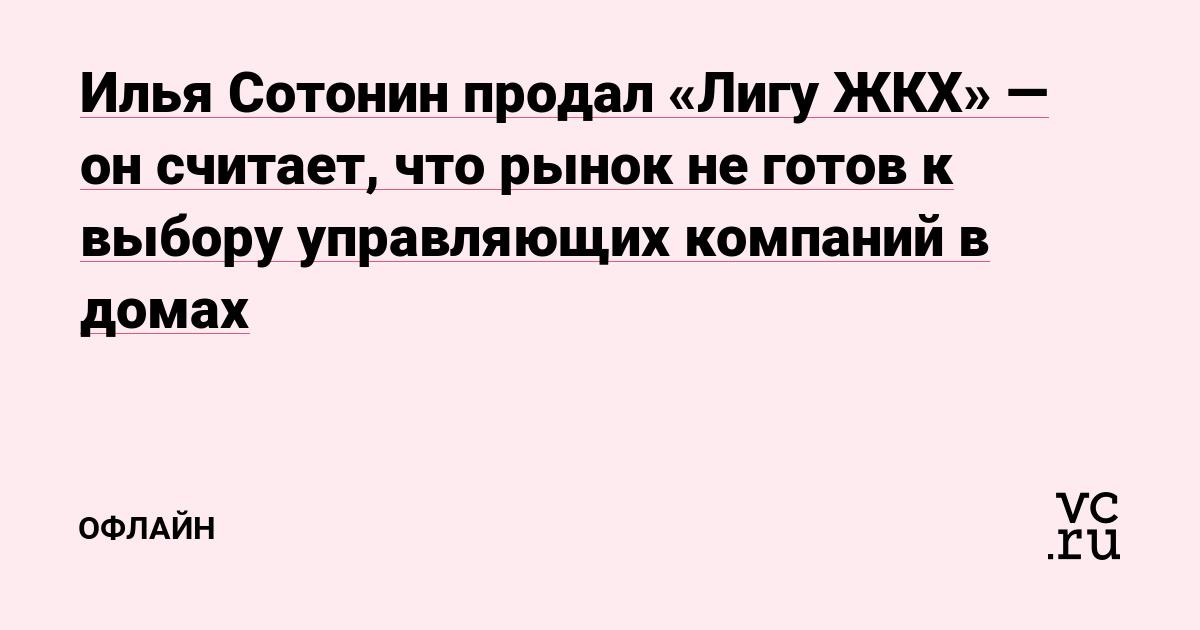Илья Сотонин продал «Лигу ЖКХ» — он считает, что рынок не готов к выбору управляющих компаний в домах