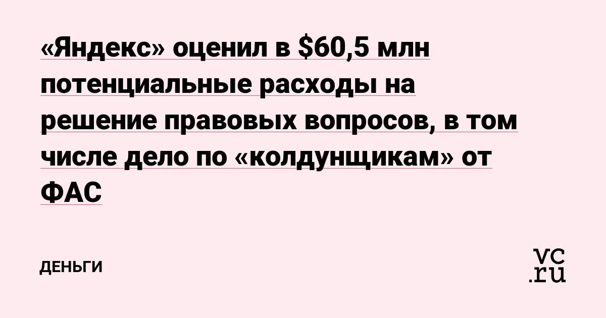 «Яндекс» оценил в $60,5 млн потенциальные расходы на решение правовых вопросов, в том числе дело по «колдунщикам» от ФАС