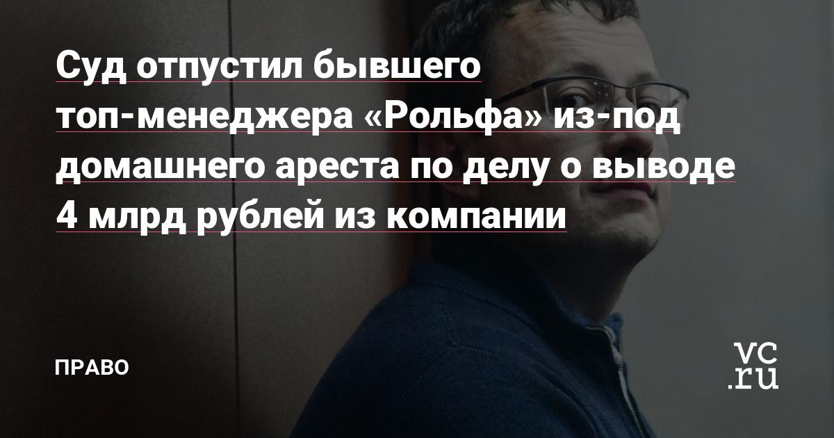 Суд отпустил бывшего топ-менеджера «Рольфа» из-под домашнего ареста по делу о выводе 4 млрд рублей из компании
