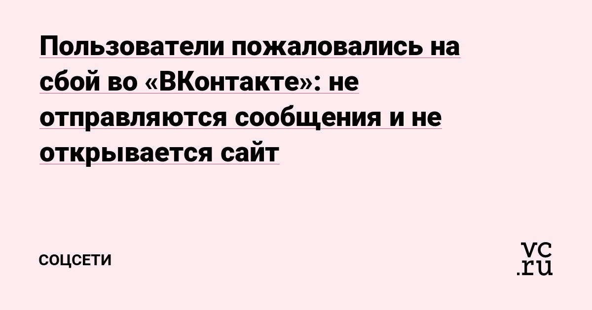 Пользователи пожаловались на сбой во «ВКонтакте»: не отправляются сообщения и не открывается сайт