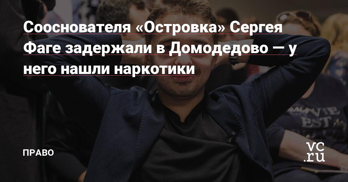 Сооснователя «Островка» Сергея Фаге задержали в Домодедово — у него нашли наркотики
