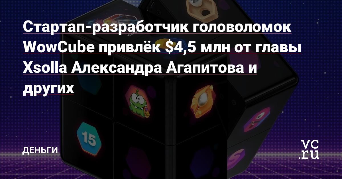 Стартап-разработчик головоломок WowCube привлёк $4,5 млн от главы Xsolla Александра Агапитова и других