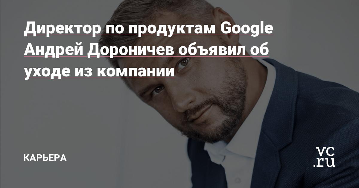 Директор по продуктам Google Андрей Дороничев объявил об уходе из компании