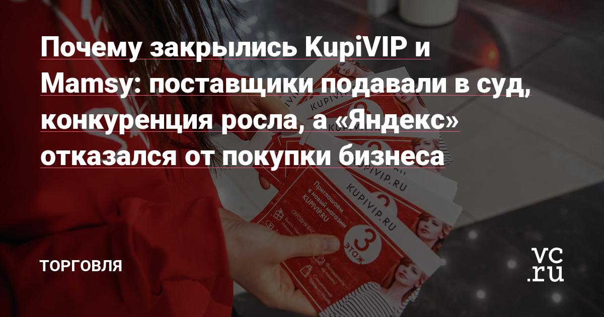 Почему закрылись KupiVIP и Mamsy: поставщики подавали в суд, конкуренция росла, а «Яндекс» отказался от покупки бизнеса