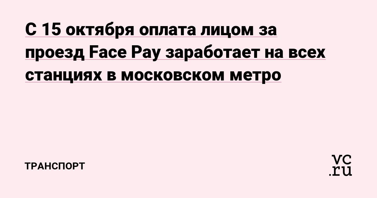С 15 октября оплата лицом за проезд Face Pay заработает на всех станциях в московском метро