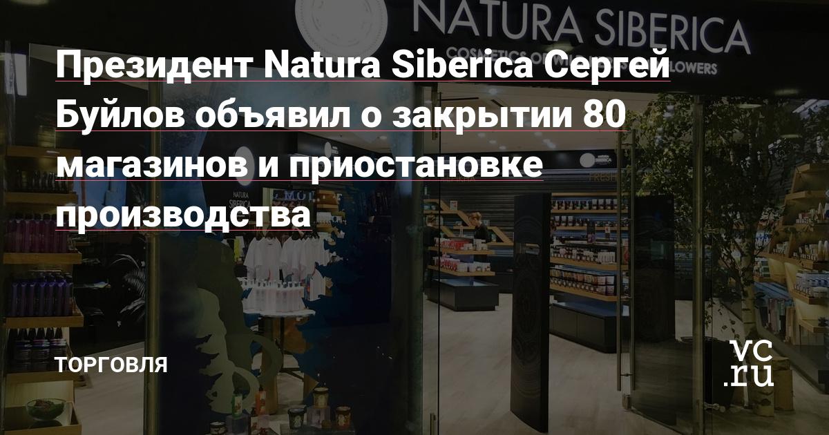 Президент Natura Siberica Сергей Буйлов объявил о закрытии 80 магазинов и приостановке производства