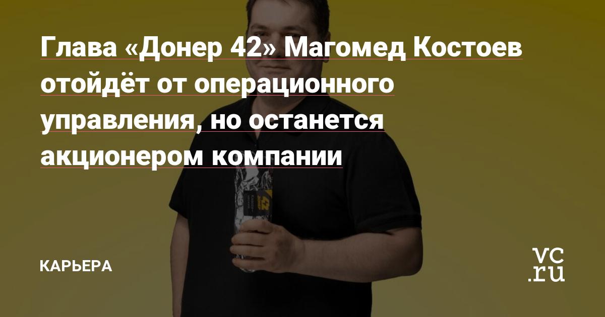 Глава «Донер 42» Магомед Костоев отойдёт от операционного управления, но останется акционером компании