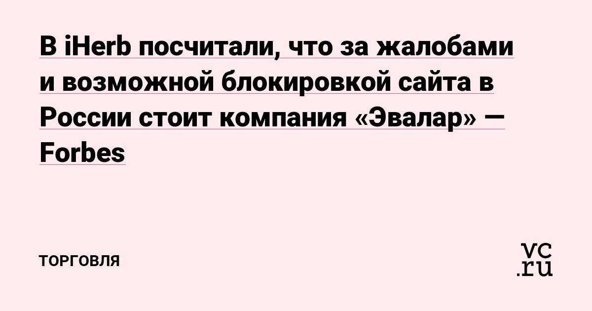 В iHerb посчитали, что за жалобами и возможной блокировкой сайта в России стоит компания «Эвалар» — Forbes