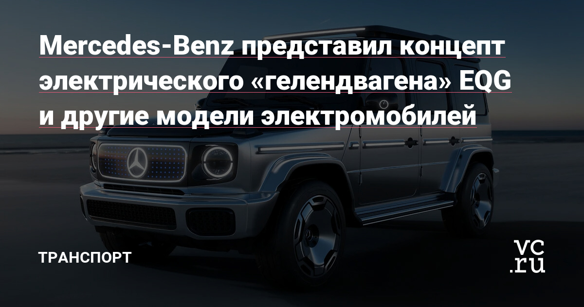 Mercedes-Benz представил концепт электрического «гелендвагена» EQG и другие модели электромобилей