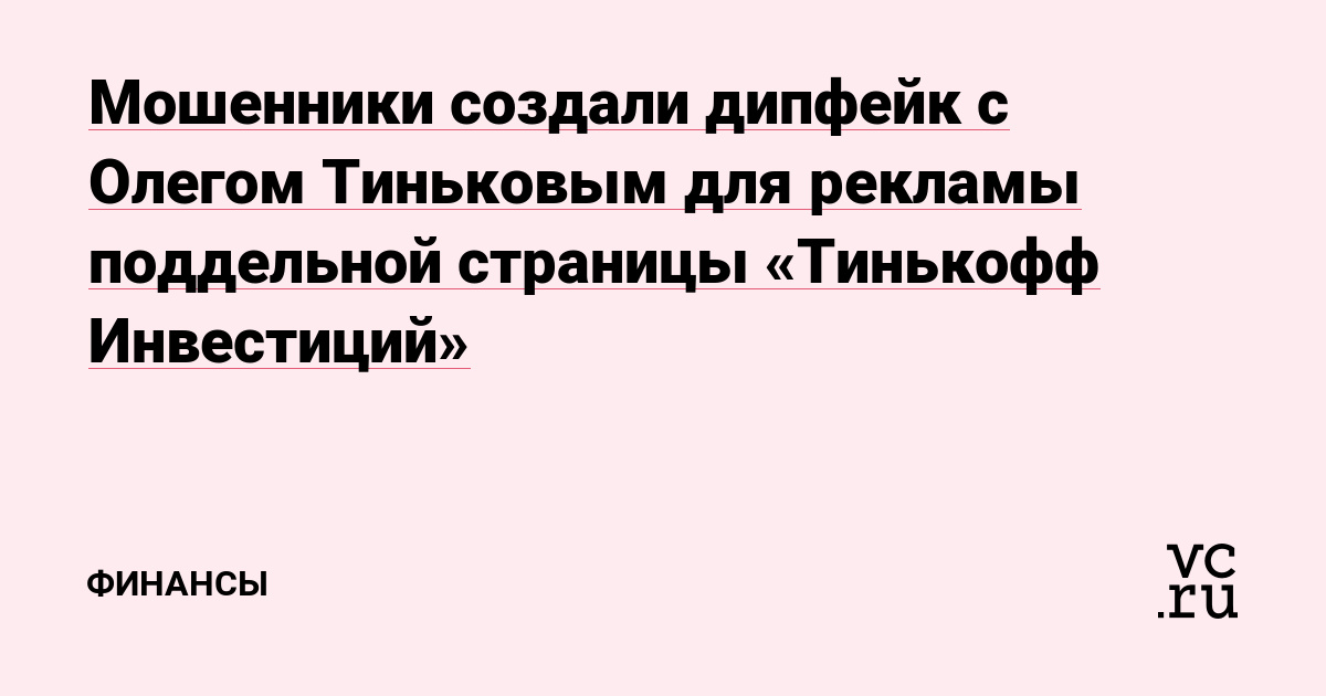 Мошенники создали дипфейк с Олегом Тиньковым для рекламы поддельной страницы «Тинькофф Инвестиций»