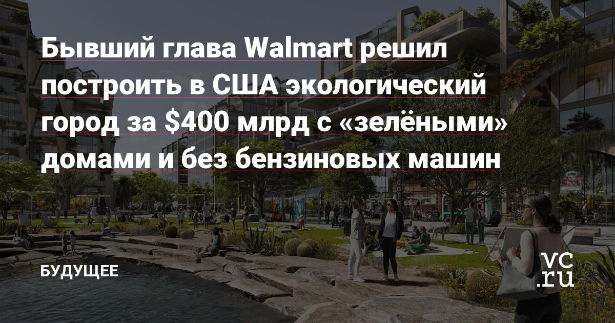 Бывший глава Walmart решил построить в США экологический город за $400 млрд с «зелёными» домами и без бензиновых машин