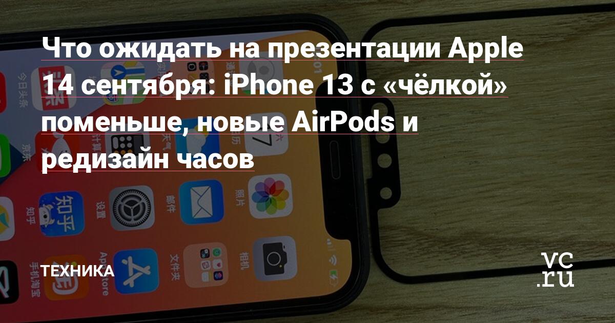 Что ожидать на презентации Apple 14 сентября: iPhone 13 с «чёлкой» поменьше, новые AirPods и редизайн часов